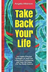 Take Back Your Life: 103 Highly-Effective Strategies to Snuff Out a Narcissist's Gaslighting and Enjoy the Happy Life You Really Deserve (Detoxifying Your Life) Paperback