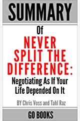 Summary of Never Split The Difference: Negotiating As If Your Life Depended On It by: Chris Voss and Tahl Raz | a Go BOOKS Summary Guide Kindle Edition