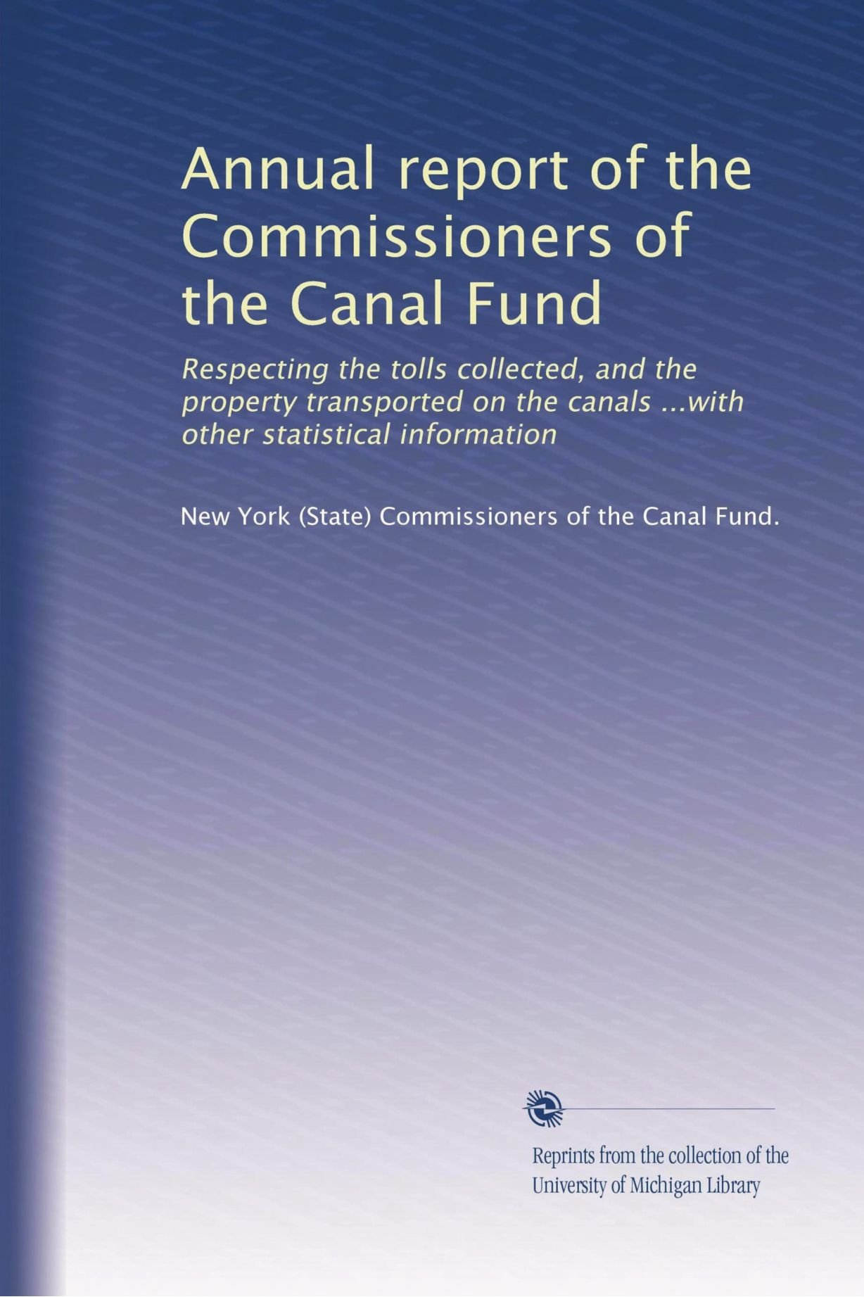 Annual report of the Commissioners of the Canal Fund: Respecting the tolls collected, and the property transported on the canals ...with other statistical information (Volume 5) ebook