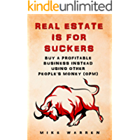 REAL ESTATE IS FOR SUCKERS: Buy A Profitable Business Instead Using Other People's Money (OPM): Revealed. . .Insider…