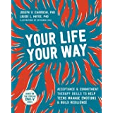Your Life, Your Way: Acceptance and Commitment Therapy Skills to Help Teens Manage Emotions and Build Resilience
