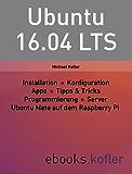 Ubuntu 16.04 LTS: Installation, Konfiguration, Apps, Programmierung, Server, Raspberry Pi