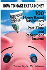 How To Make Extra Money: 100 Perfect Businesses for Part-Time and Retirement Income Kindle Edition