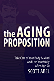The Aging Proposition: Take Care of Your Body and Mind and Live Youthfully After Age 50