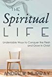 The Spiritual Life: Undeniable Ways to Conquer the Flesh and Grow in Christ (English Edition)