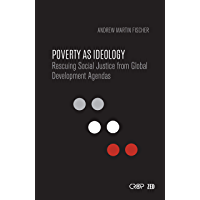 Poverty as Ideology: Rescuing Social Justice from Global Development Agendas (International Studies in Poverty) (English Edition)