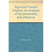 Sigmund Freud's mission; an analysis of his personality and influence