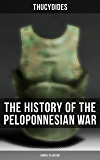 The History of the Peloponnesian War (Complete Edition): Historical Account of the War between Sparta and Athens