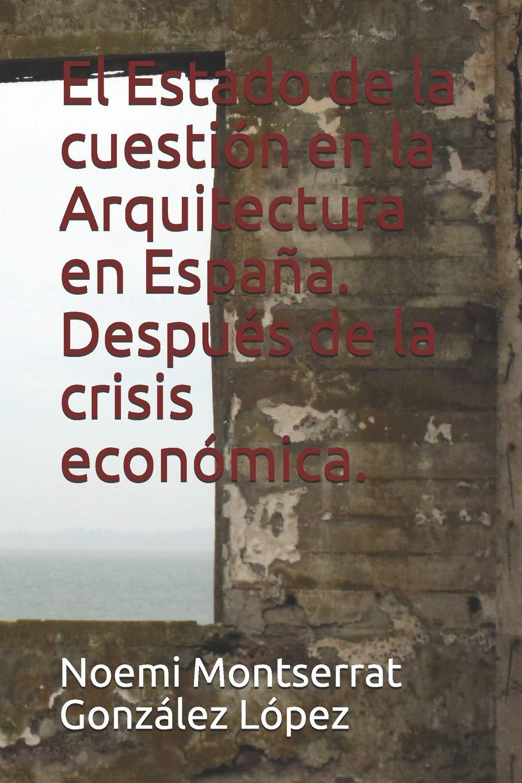 El Estado de la cuestión en la Arquitectura en España. Después de la crisis económica. Arquitecturas: Amazon.es: González López, Noemi Montserrat: Libros