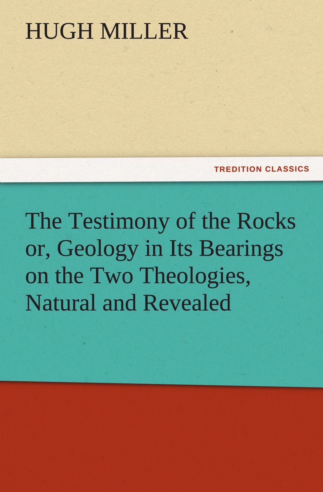 Read Online The Testimony of the Rocks or, Geology in Its Bearings on the Two Theologies, Natural and Revealed (TREDITION CLASSICS) pdf