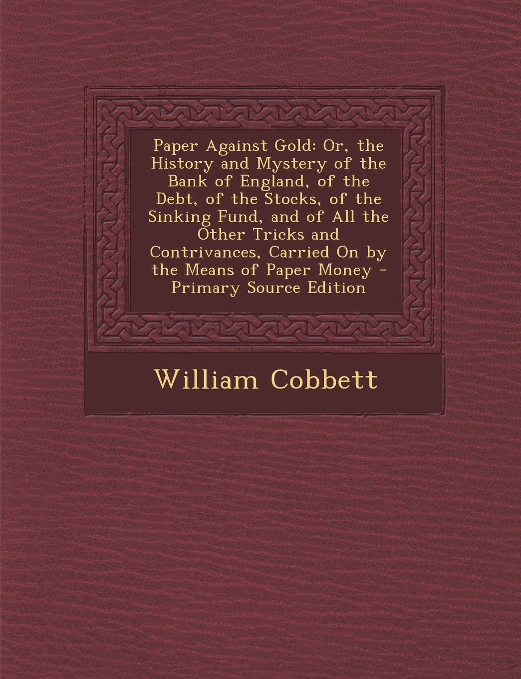 Download Paper Against Gold: Or, the History and Mystery of the Bank of England, of the Debt, of the Stocks, of the Sinking Fund, and of All the OT pdf
