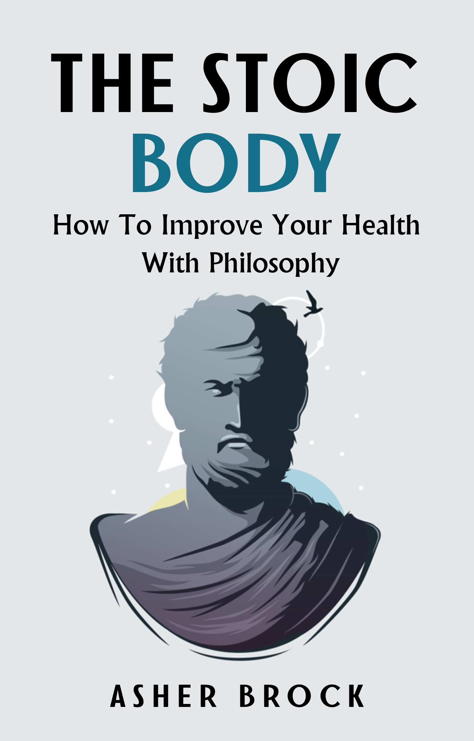 The Stoic Body  How To Improve Your Health With Philosophy  English Edition