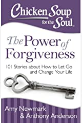 Chicken Soup for the Soul: The Power of Forgiveness: 101 Stories about How to Let Go and Change Your Life Kindle Edition