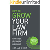 How To Grow Your Law Firm: A client-centric approach to being more profitable, in-demand and highly reputable