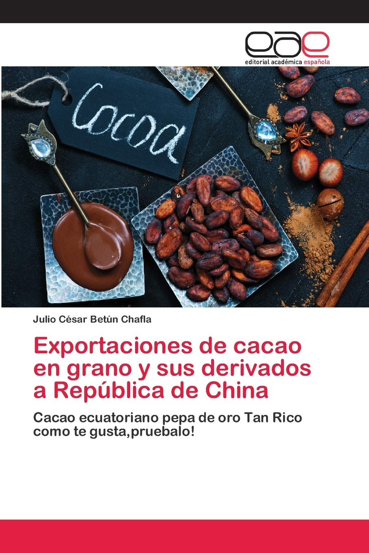 Exportaciones De Cacao En Grano Y Sus Derivados A República De China Cacao Ecuatoriano Pepa De Oro Tan Rico Como Te Gusta Pruebalo Spanish Edition Betún Chafla Julio César 9786202102308 Books