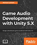 Game Audio Development with Unity 5.X: Design a blockbuster game soundtrack with Unity 5.X