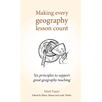 Making Every Geography Lesson Count: Six principles to support great geography teaching (Making Every Lesson Count…