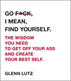 Go F*ck, I Mean, Find Yourself.: The Wisdom You Need to Get Off Your Ass and Create Your Best Self.