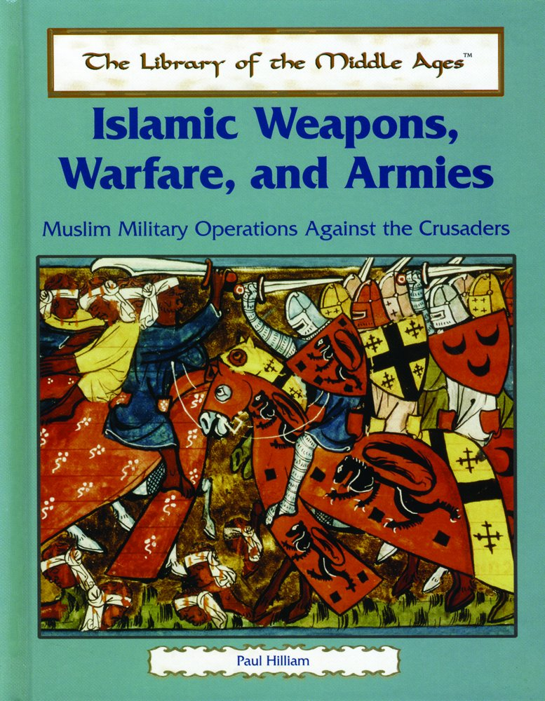 Islamic Weapons, Warfare, and Armies: Muslim Military Operations Against the Crusaders (The Library of the Middle Ages) ebook