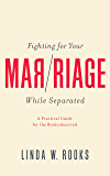 Fighting for Your Marriage While Separated: A Practical Guide for the Brokenhearted