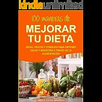 100 MANERAS DE MEJORAR TU DIETA: Ideas, trucos y consejos para obtener salud y bienestar a través de la alimentación