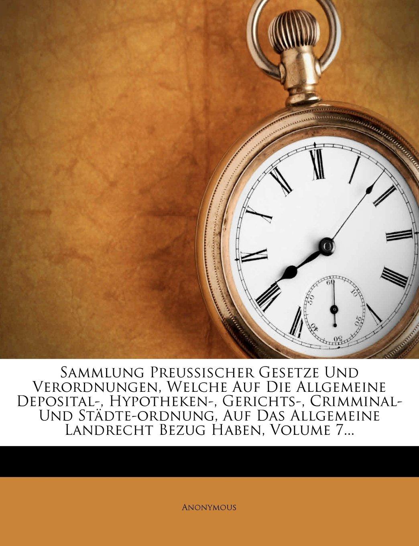 Download Sammlung Preussischer Gesetze Und Verordnungen, Welche Auf Die Allgemeine Deposital-, Hypotheken-, Gerichts-, Crimminal- Und Städte-ordnung, Auf Das ... Bezug Haben, Volume 7... (German Edition) pdf epub