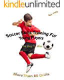 Soccer Skills Training For Young Players | The Key To Win: More Than 80 Drills 2017 (English Edition)