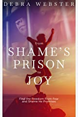 From Shame's Prison to Joy: Find the Freedom from Shame and Fear He Promises Kindle Edition