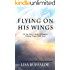 Flying on His Wings: Living Above Daily Struggles:  Taking Flight With God