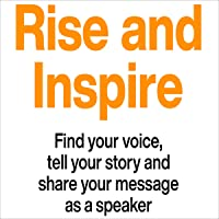 Rise and Inspire: Find Your Voice, Tell Your Story, and Share Your Message as a Speaker