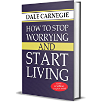 How to Stop Worrying and Start Living: Dale Carnegie: Seven Ways to Cultivate A Mental Attitude That Will Bring You Peace and Happiness (English Edition)
