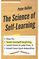 The Science of Self-Learning: How to Teach Yourself Anything, Learn More in Less Time, and Direct Your Own Education Paperback