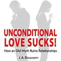 Unconditional Love Sucks!: How an Old Myth Ruins Relationships