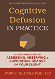 Cognitive Defusion in Practice: A Clinician's Guide to Assessing, Observing, and Supporting Change in Your Client (The Context Press Mastering ACT Series)