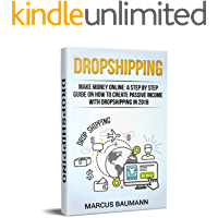 Dropshipping: Make Money Online: A Step By Step Guide On How To Create Passive Income With Dropshipping In 2018
