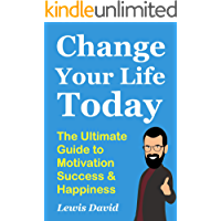 Change Your Life Today: The Ultimate Guide to Motivation, Success and Happiness