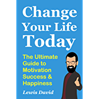 Change Your Life Today: The Ultimate Guide to Motivation, Success and Happiness (Self Help Book 5)