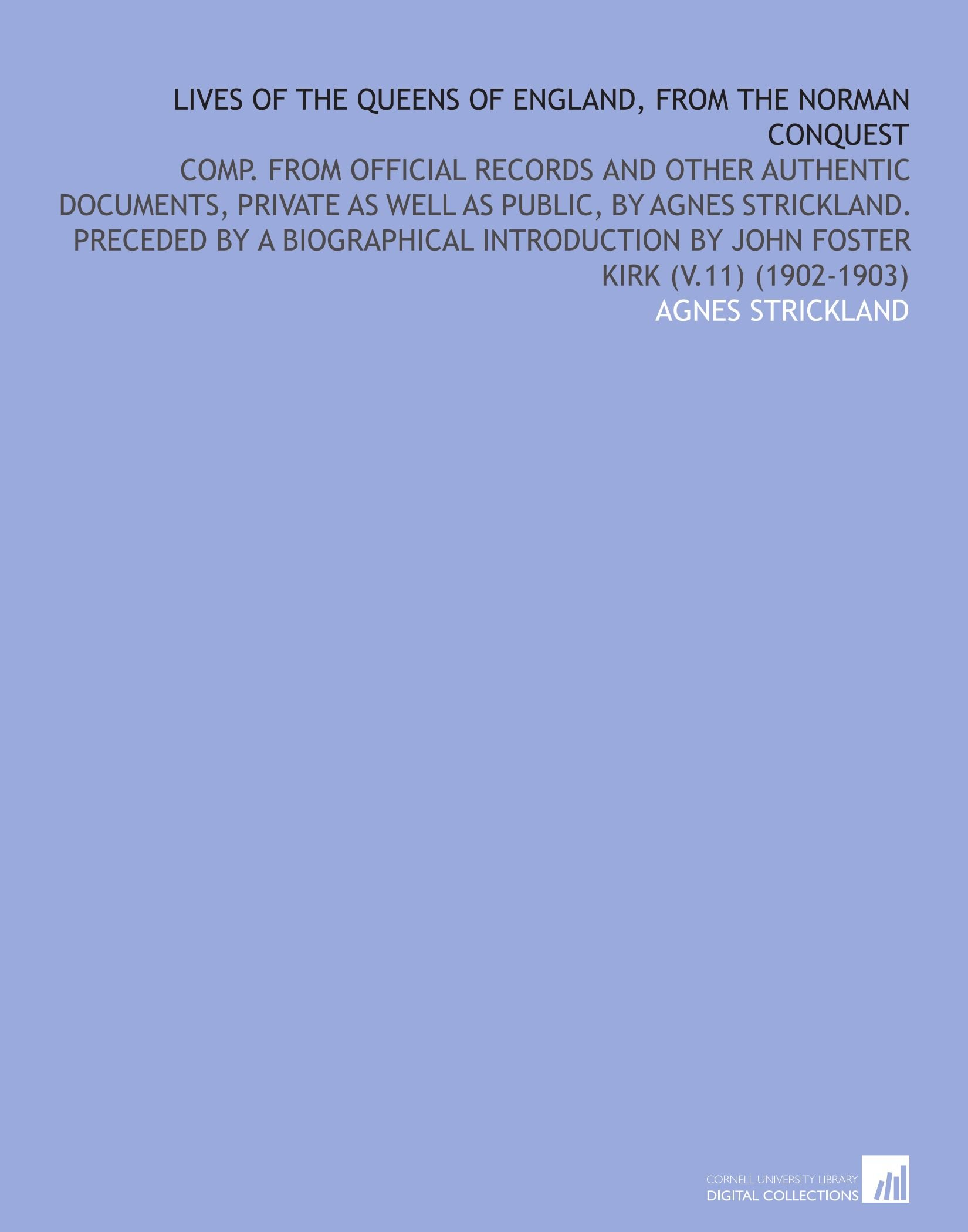 Download Lives of the Queens of England, From the Norman Conquest: Comp. From Official Records and Other Authentic Documents, Private as Well as Public, by ... by John Foster Kirk (V.11) (1902-1903) ebook