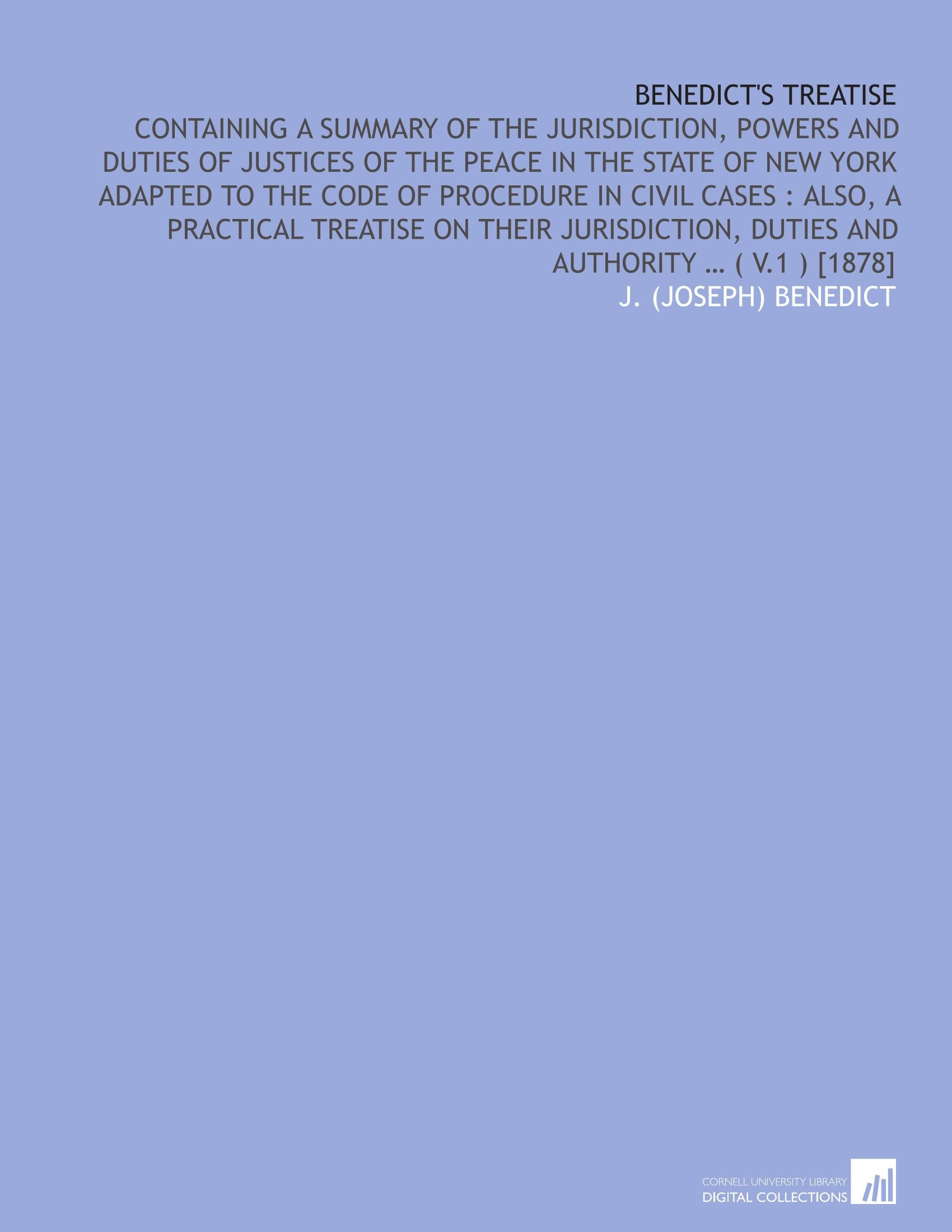 Benedict's treatise: containing a summary of the jurisdiction, powers and duties of justices of the peace in the State of New York adapted to the code ... duties and authority … ( v.1 ) [1878] ebook