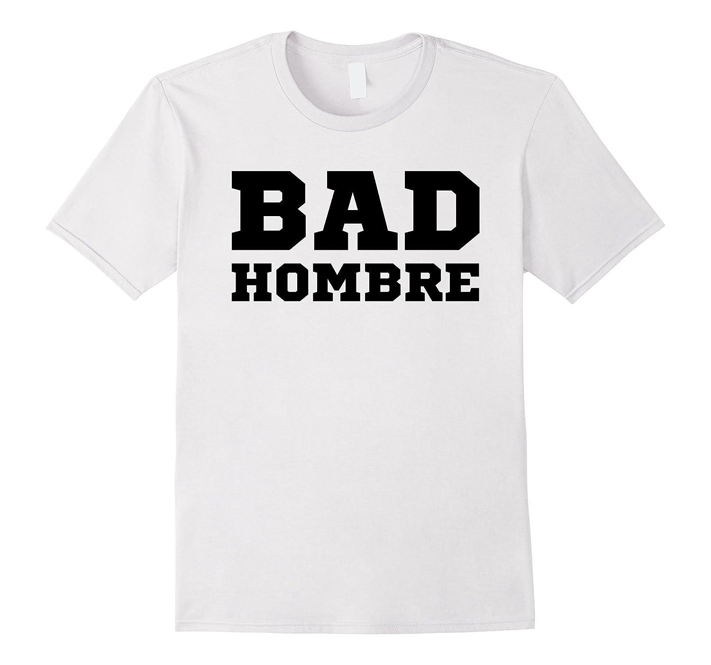 Bad Hombre T Shirt 2016 Election Debate-Art