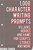 1,000 Character Writing Prompts: Villains, Heroes and Hams for Scripts, Stories and More (Story Prompts for Journaling, Blogging and Beating Writer's Block Book 3)