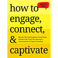 How to Engage, Connect, & Captivate: Become the Social Presence You've Always Wanted To Be. Small Talk, Meaningful…