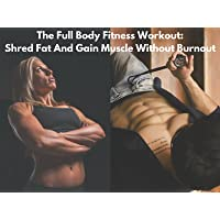 The Full Body Fitness Workout: Shred Fat And Gain Muscle Without Burnout