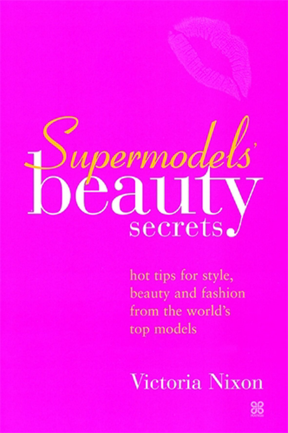 Supermodels' Beauty Secrets: Hot tips for style, beauty and fashion from the world's top models (Top Tips for Style, Beauty and Fashion)