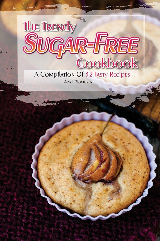 Download The Trendy Sugar-Free Cookbook: A Compilation of 32 Tasty Recipes pdf epub