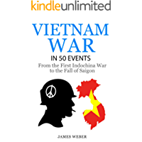 Vietnam War: The Vietnam War in 50 Events: From the First Indochina War to the Fall of Saigon (War Books, Vietnam War Books, War History) (History in 50 Events Series Book 6)