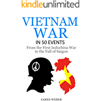 Vietnam War: The Vietnam War in 50 Events: From the First Indochina War to the Fall of Saigon (War Books, Vietnam War Books, War History) (History in 50 Events Series Book 6)