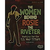 The Women Behind Rosie the Riveter: Working for the U.S. War Effort (Women and War)