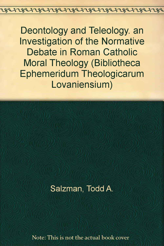 Deontology and Teleology. An Investigation of the Normative Debate in Roman Catholic Moral Theology (Bibliotheca Ephemeridum Theologicarum Lovaniensium)