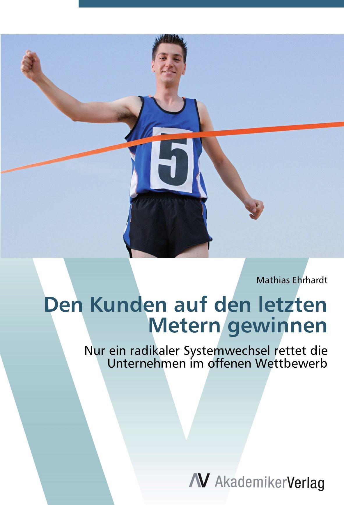 Den Kunden auf den letzten Metern gewinnen: Nur ein radikaler Systemwechsel rettet die Unternehmen im offenen Wettbewerb (German Edition) pdf epub